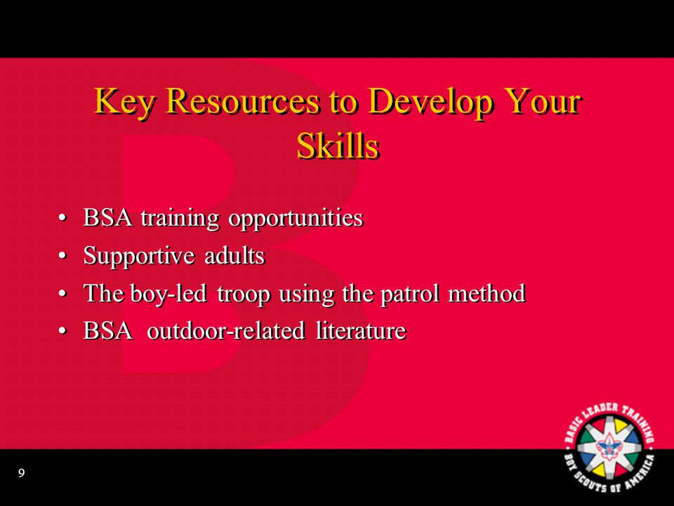 9 Key Resources to Develop Your Skills BSA training opportunities Supportive adults The boy-led troop using the patrol method BSA outdoor-related literature BSA training opportunities Supportive adults The boy-led troop using the patrol method BSA outdoor-related literature