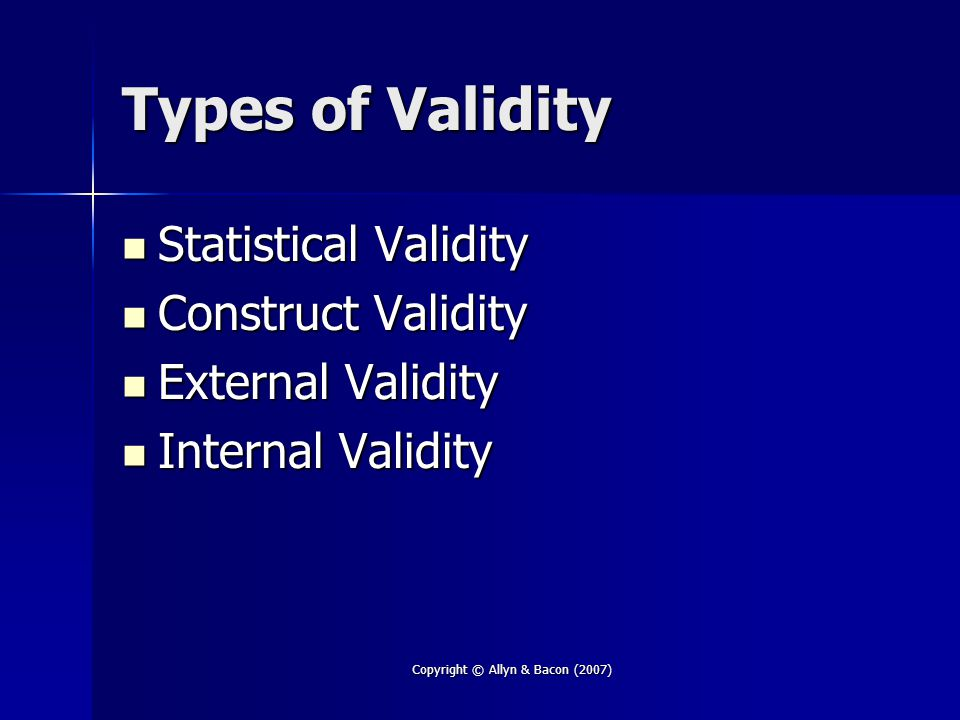 Copyright © Allyn & Bacon (2007) Types of Validity Statistical Validity Statistical Validity Construct Validity Construct Validity External Validity E