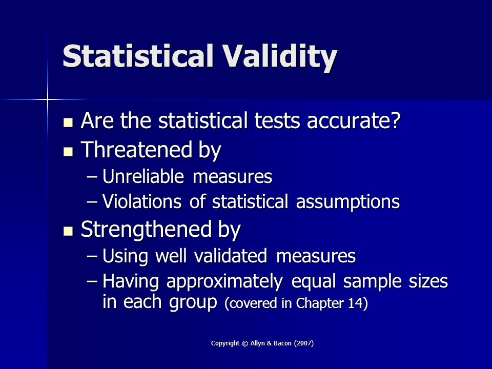 Copyright © Allyn & Bacon (2007) Statistical Validity Are the statistical tests accurate? Are the statistical tests accurate? Threatened by Threatened