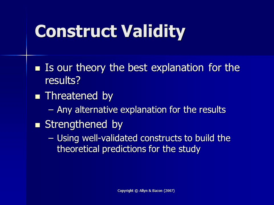 Copyright © Allyn & Bacon (2007) Construct Validity Is our theory the best explanation for the results? Is our theory the best explanation for the res