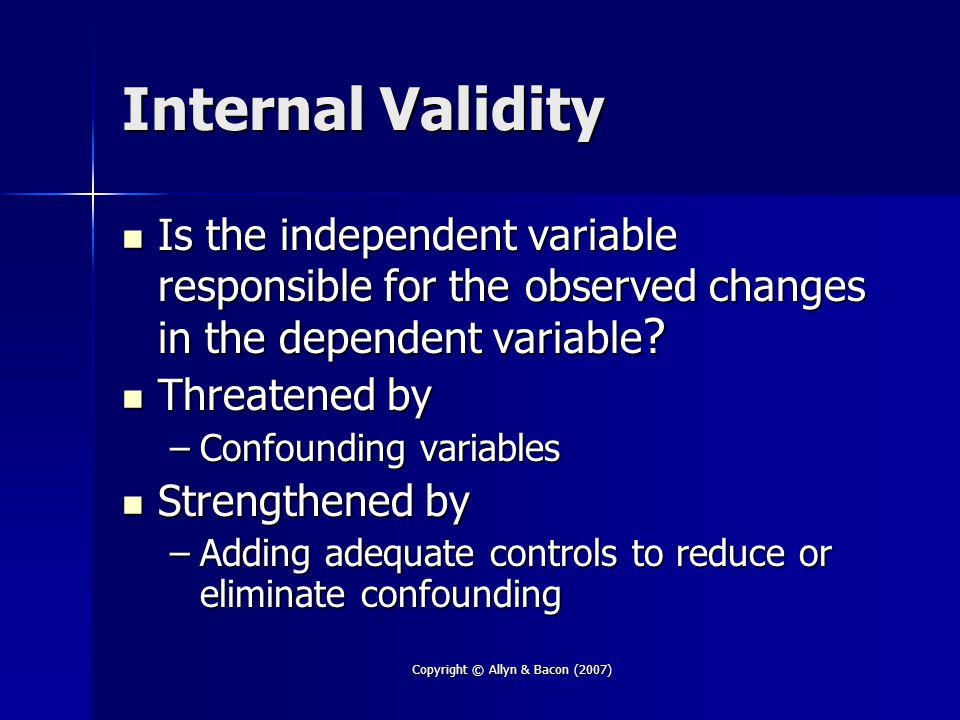 Copyright © Allyn & Bacon (2007) Internal Validity Is the independent variable responsible for the observed changes in the dependent variable .