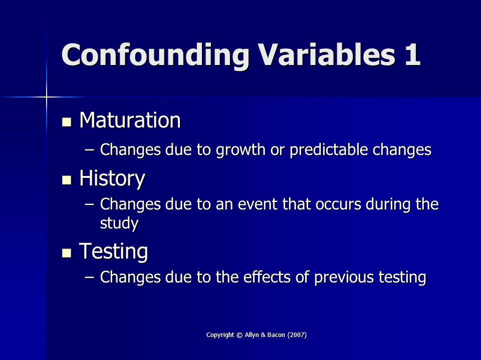 Copyright © Allyn & Bacon (2007) Confounding Variables 1 Maturation Maturation –Changes due to growth or predictable changes History History –Changes due to an event that occurs during the study Testing Testing –Changes due to the effects of previous testing