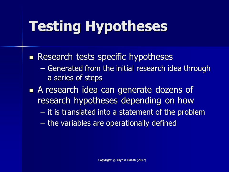 Copyright © Allyn & Bacon (2007) Testing Hypotheses Research tests specific hypotheses Research tests specific hypotheses –Generated from the initial research idea through a series of steps A research idea can generate dozens of research hypotheses depending on how A research idea can generate dozens of research hypotheses depending on how –it is translated into a statement of the problem –the variables are operationally defined