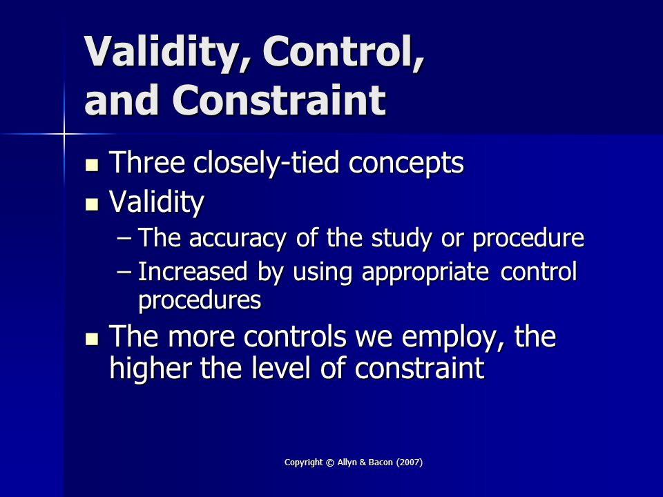 Copyright © Allyn & Bacon (2007) Validity, Control, and Constraint Three closely-tied concepts Three closely-tied concepts Validity Validity –The accuracy of the study or procedure –Increased by using appropriate control procedures The more controls we employ, the higher the level of constraint The more controls we employ, the higher the level of constraint