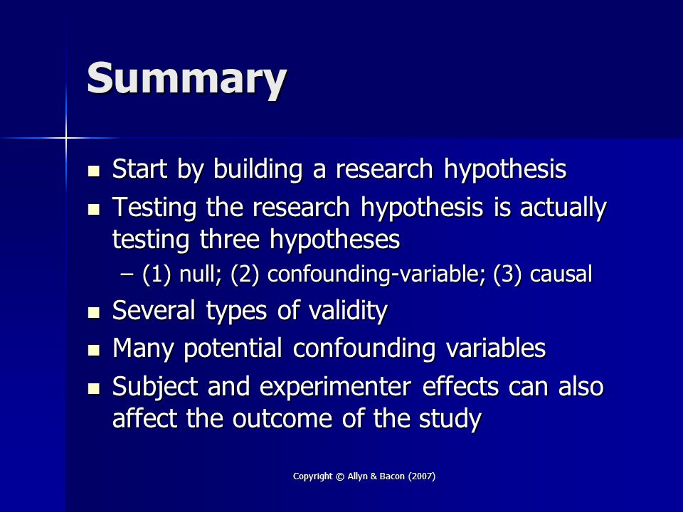 Copyright © Allyn & Bacon (2007) Summary Start by building a research hypothesis Start by building a research hypothesis Testing the research hypothesis is actually testing three hypotheses Testing the research hypothesis is actually testing three hypotheses –(1) null; (2) confounding-variable; (3) causal Several types of validity Several types of validity Many potential confounding variables Many potential confounding variables Subject and experimenter effects can also affect the outcome of the study Subject and experimenter effects can also affect the outcome of the study