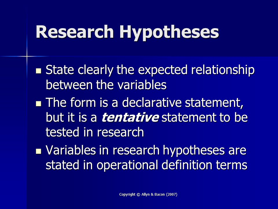 Copyright © Allyn & Bacon (2007) Research Hypotheses State clearly the expected relationship between the variables State clearly the expected relationship between the variables The form is a declarative statement, but it is a tentative statement to be tested in research The form is a declarative statement, but it is a tentative statement to be tested in research Variables in research hypotheses are stated in operational definition terms Variables in research hypotheses are stated in operational definition terms