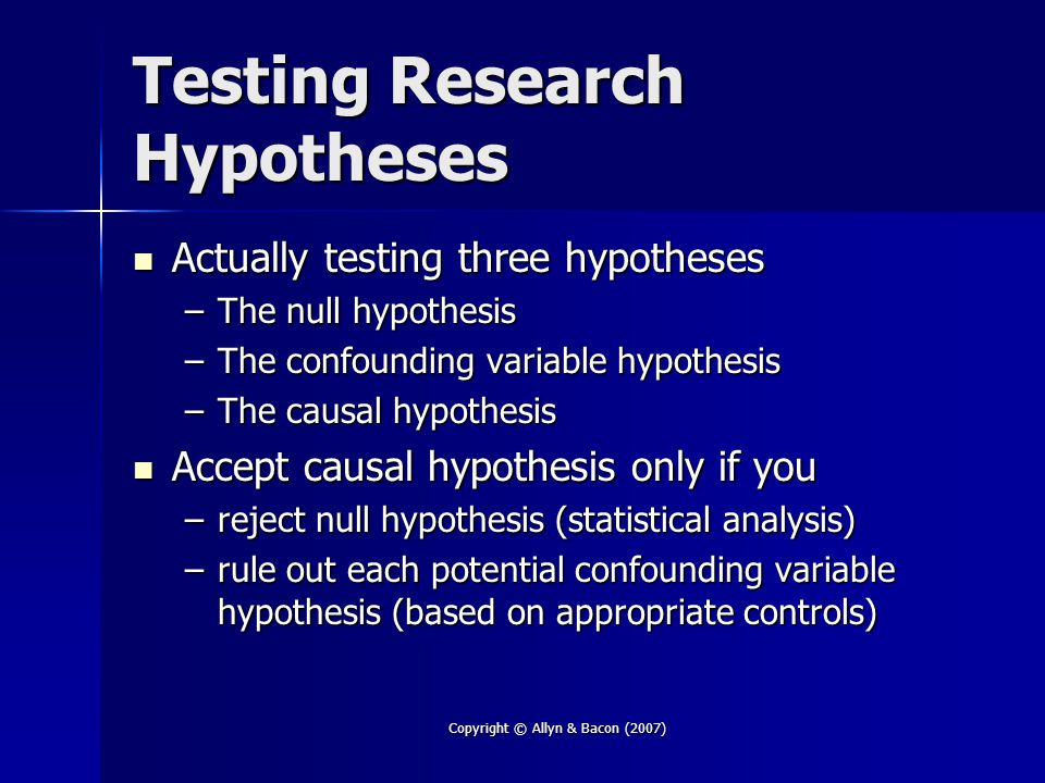 Copyright © Allyn & Bacon (2007) Testing Research Hypotheses Actually testing three hypotheses Actually testing three hypotheses –The null hypothesis –The confounding variable hypothesis –The causal hypothesis Accept causal hypothesis only if you Accept causal hypothesis only if you –reject null hypothesis (statistical analysis) –rule out each potential confounding variable hypothesis (based on appropriate controls)