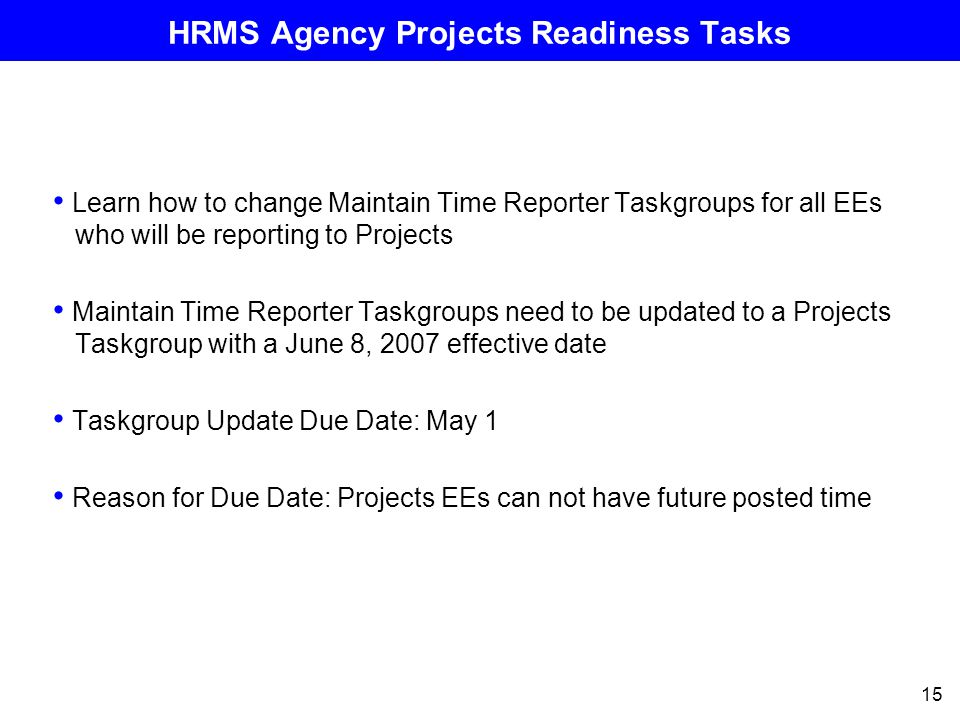 15 HRMS Agency Projects Readiness Tasks Learn how to change Maintain Time Reporter Taskgroups for all EEs who will be reporting to Projects Maintain Time Reporter Taskgroups need to be updated to a Projects Taskgroup with a June 8, 2007 effective date Taskgroup Update Due Date: May 1 Reason for Due Date: Projects EEs can not have future posted time
