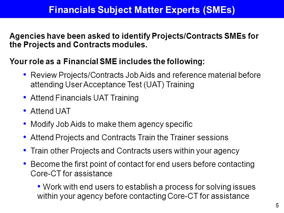 6 Financials UAT Training Financials Agency SMEs will attend UAT training before performing user acceptance testing in April Hands on training provided by Core-CT trainers within a training environment Classes have been grouped by agency Projects UAT Training occurs between March 19 – March 23 Specific days are assigned to each agency Projects SMEs MUST attend these classes Contracts UAT Training occurs between March 26 – March 30 Specific days are assigned to each agency Contracts SMEs MUST attend these classes You will receive agency specific presentations on the Projects and Contracts business processes