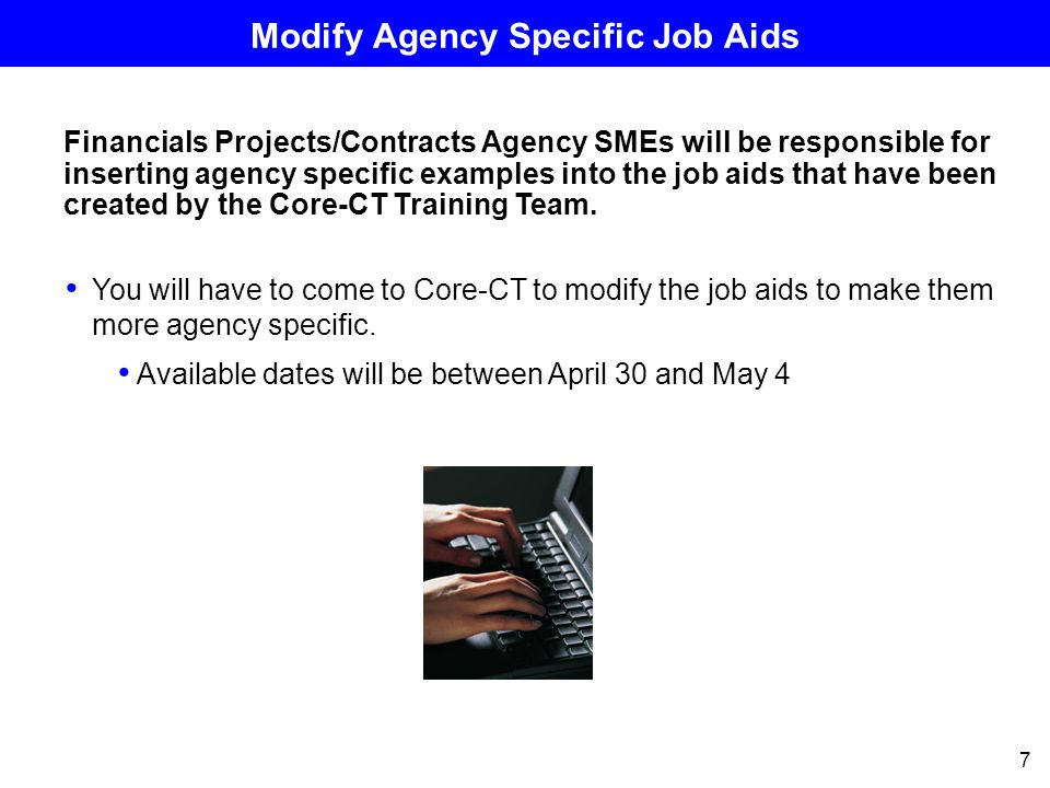 7 Modify Agency Specific Job Aids Financials Projects/Contracts Agency SMEs will be responsible for inserting agency specific examples into the job aids that have been created by the Core-CT Training Team.