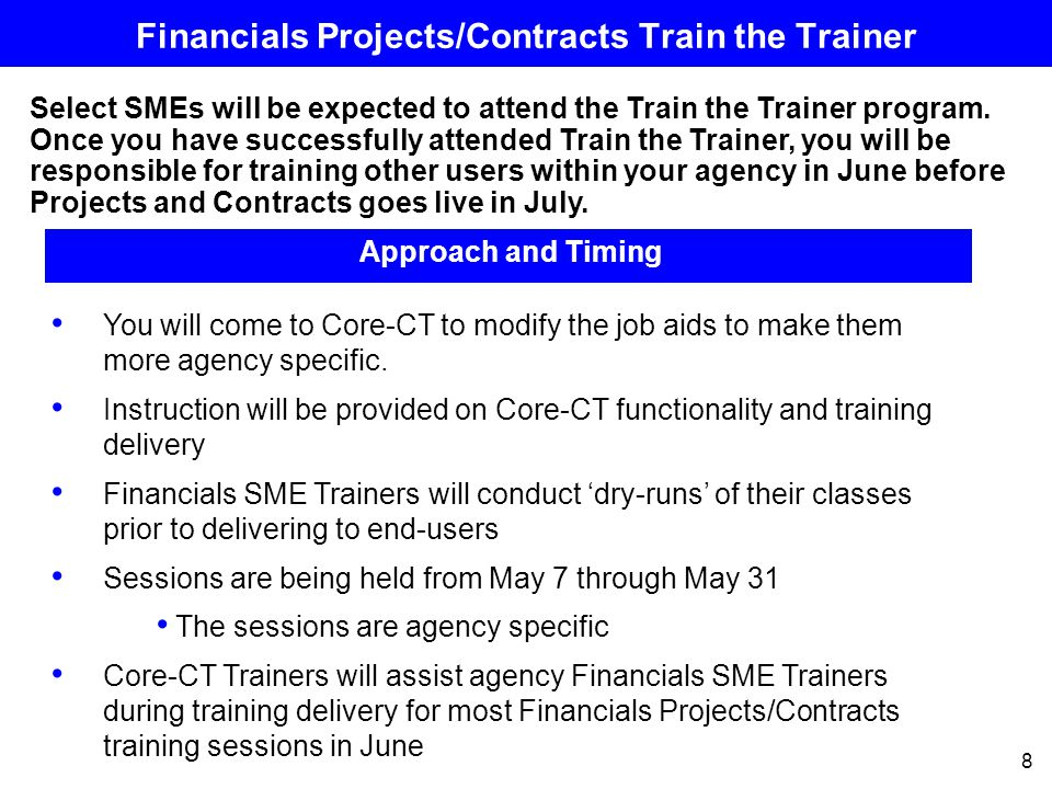 8 Financials Projects/Contracts Train the Trainer Select SMEs will be expected to attend the Train the Trainer program.