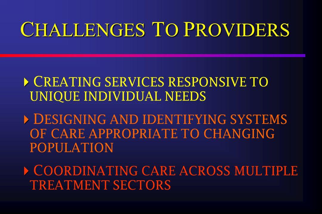   C REATING SERVICES RESPONSIVE TO UNIQUE INDIVIDUAL NEEDS   D ESIGNING AND IDENTIFYING SYSTEMS OF CARE APPROPRIATE TO CHANGING POPULATION   C OORDINATING CARE ACROSS MULTIPLE TREATMENT SECTORS C HALLENGES T O P ROVIDERS