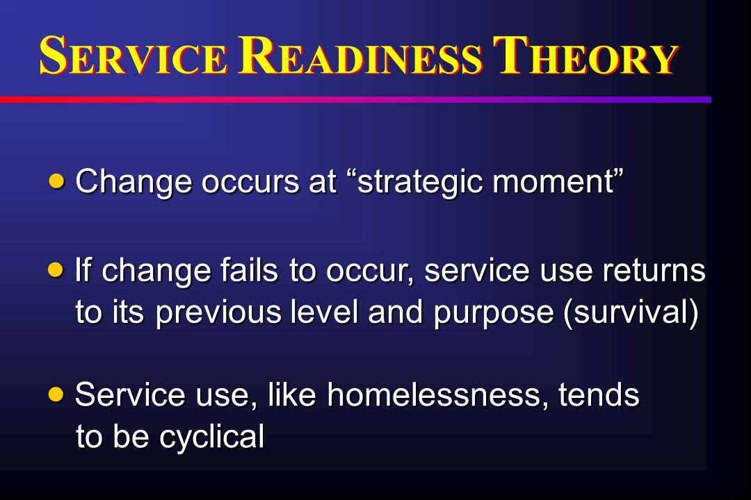  Change occurs at strategic moment  If change fails to occur, service use returns to its previous level and purpose (survival)  Service use, like homelessness, tends to be cyclical S ERVICE R EADINESS T HEORY