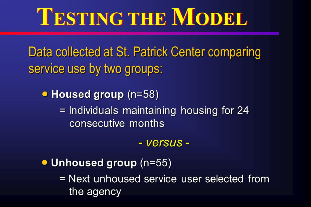 T ESTING THE M ODEL - versus - - versus -  Unhoused group (n=55) = Next unhoused service user selected from the agency = Next unhoused service user selected from the agency  Housed group (n=58) = Individuals maintaining housing for 24 consecutive months = Individuals maintaining housing for 24 consecutive months Data collected at St.