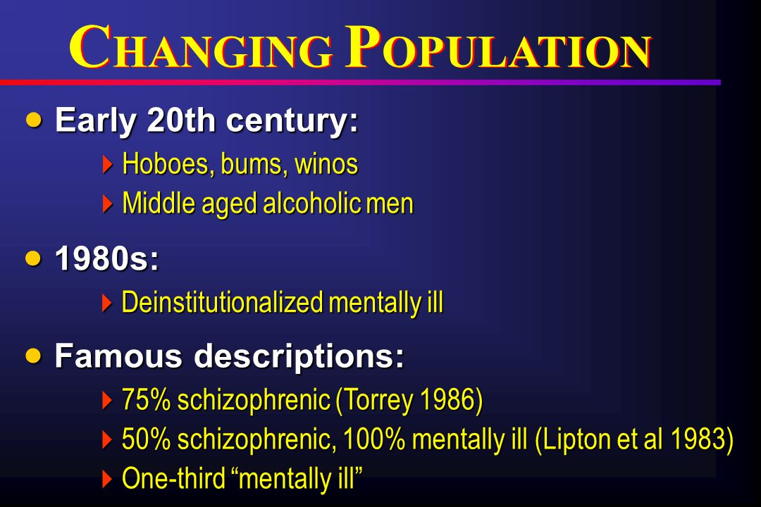  Early 20th century:  Hoboes, bums, winos  Middle aged alcoholic men  1980s:  Deinstitutionalized mentally ill  Famous descriptions:  75% schizophrenic (Torrey 1986)  50% schizophrenic, 100% mentally ill (Lipton et al 1983)  One-third mentally ill C HANGING P OPULATION