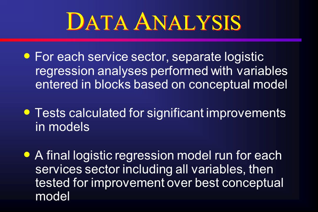 D ATA A NALYSIS For each service sector, separate logistic regression analyses performed with variables entered in blocks based on conceptual model Tests calculated for significant improvements in models A final logistic regression model run for each services sector including all variables, then tested for improvement over best conceptual model