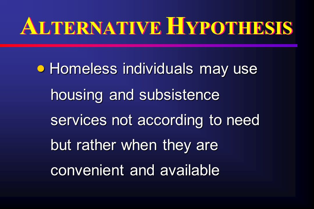  Homeless individuals may use housing and subsistence services not according to need but rather when they are convenient and available A LTERNATIVE H YPOTHESIS