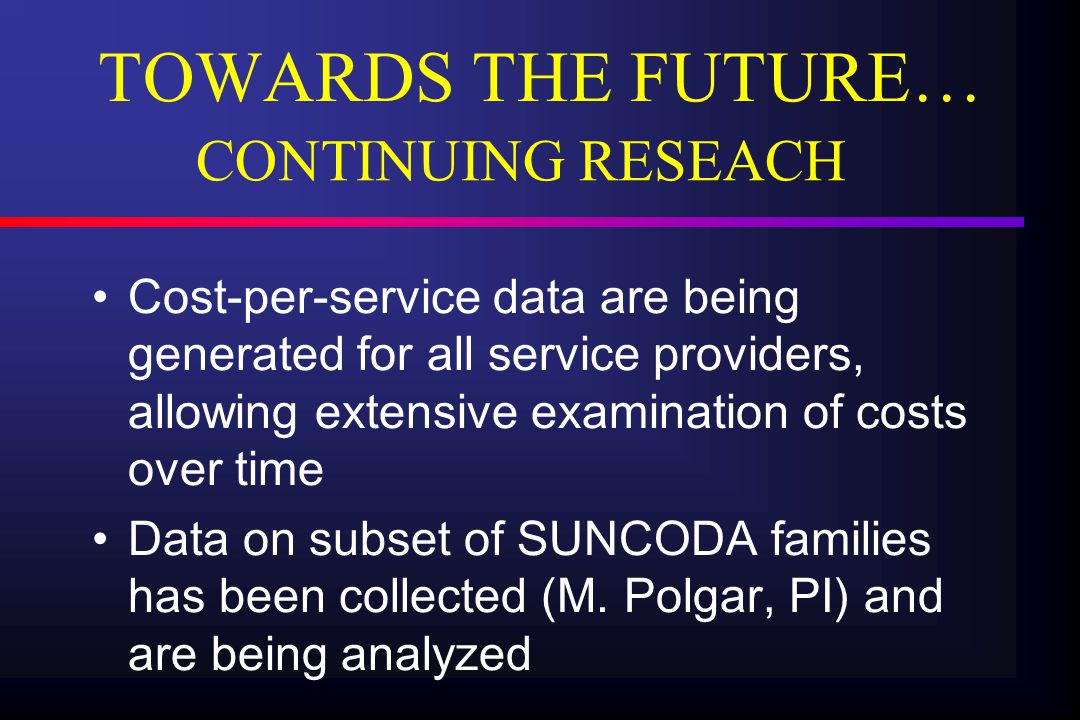 TOWARDS THE FUTURE… Cost-per-service data are being generated for all service providers, allowing extensive examination of costs over time Data on subset of SUNCODA families has been collected (M.