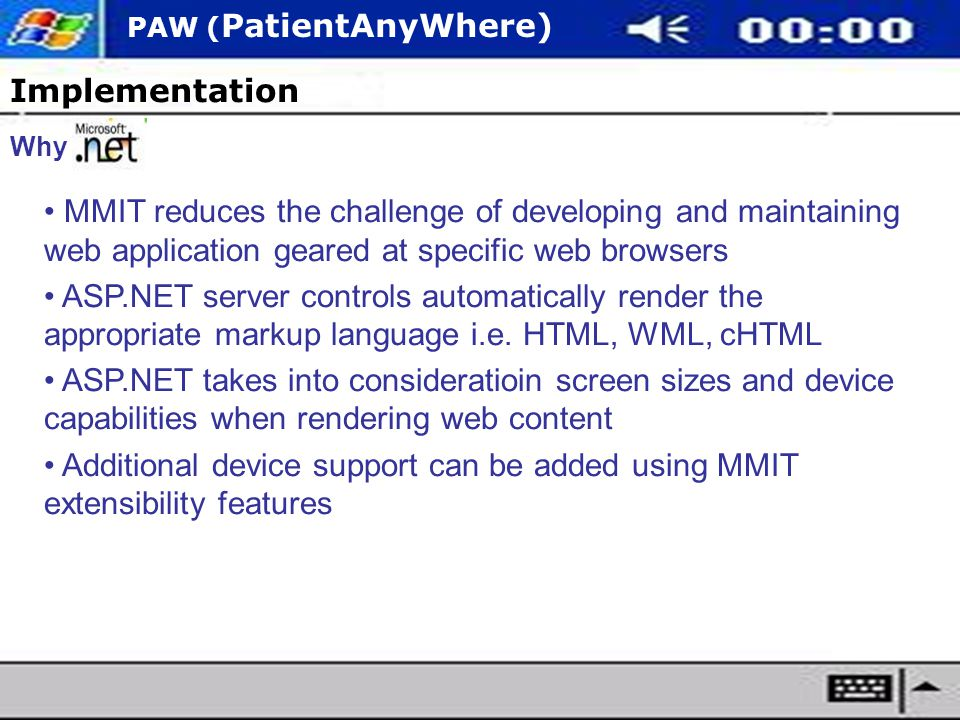 PAW ( PatientAnyWhere) Implementation Why MMIT reduces the challenge of developing and maintaining web application geared at specific web browsers ASP.NET server controls automatically render the appropriate markup language i.e.