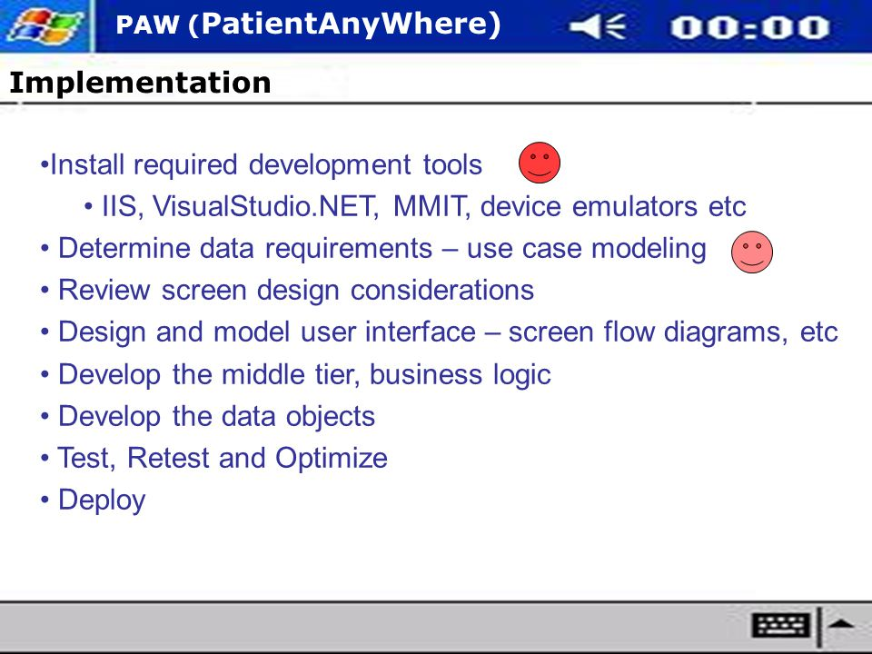 PAW ( PatientAnyWhere) Implementation Install required development tools IIS, VisualStudio.NET, MMIT, device emulators etc Determine data requirements – use case modeling Review screen design considerations Design and model user interface – screen flow diagrams, etc Develop the middle tier, business logic Develop the data objects Test, Retest and Optimize Deploy