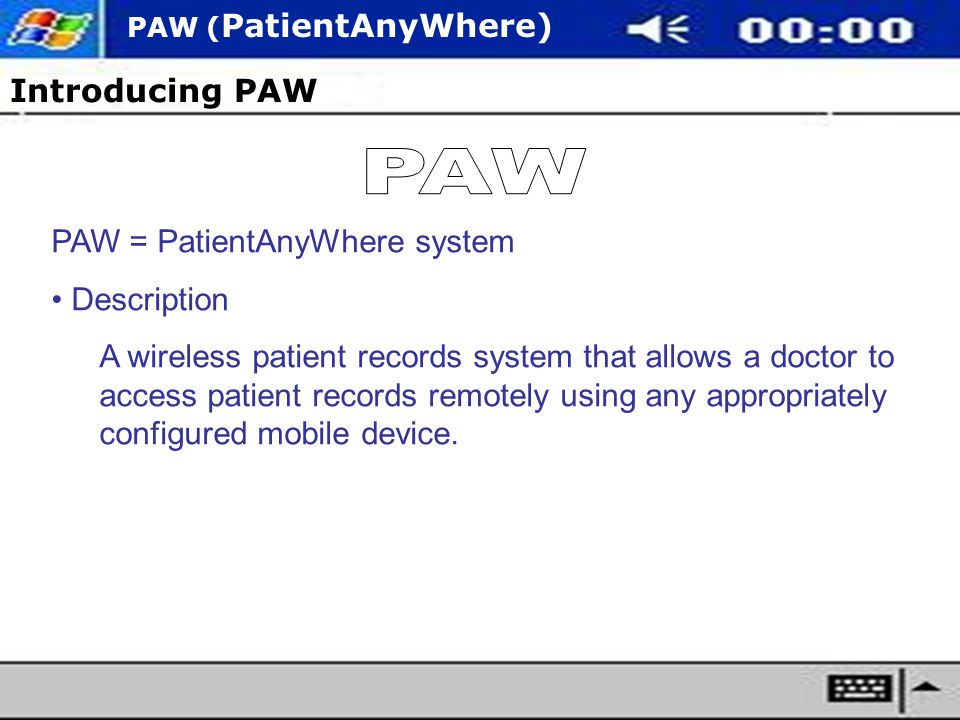 PAW ( PatientAnyWhere) Introducing PAW PAW = PatientAnyWhere system Description A wireless patient records system that allows a doctor to access patient records remotely using any appropriately configured mobile device.