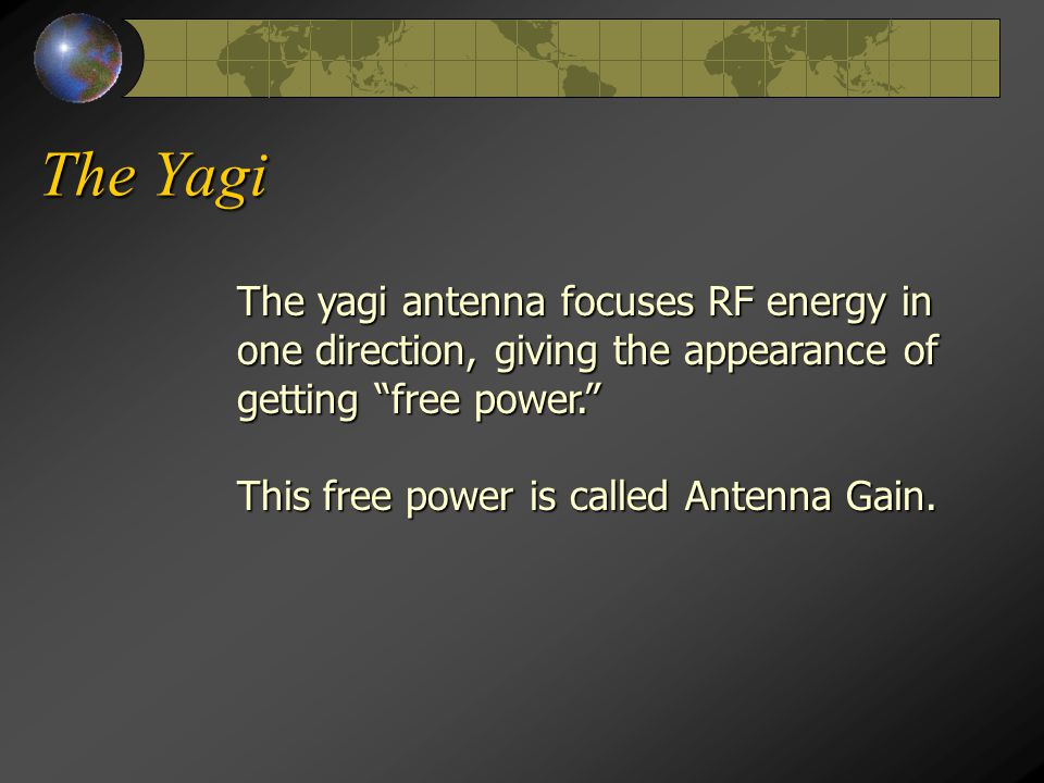 The Yagi The yagi antenna focuses RF energy in one direction, giving the appearance of getting free power. This free power is called Antenna Gain.