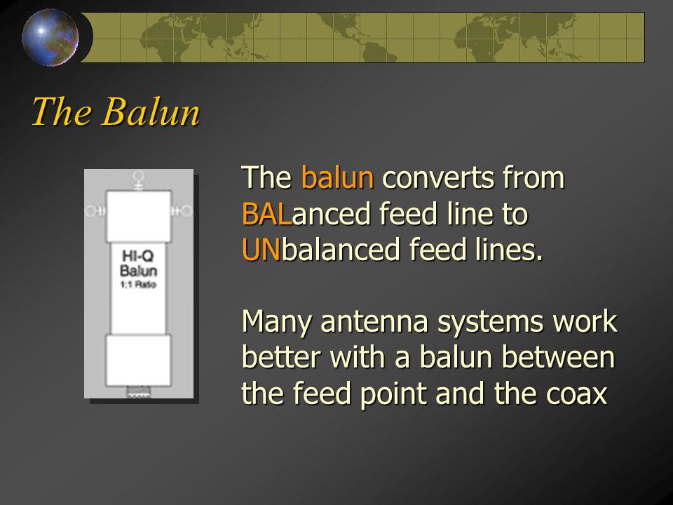 The Balun The balun converts from BALanced feed line to UNbalanced feed lines.