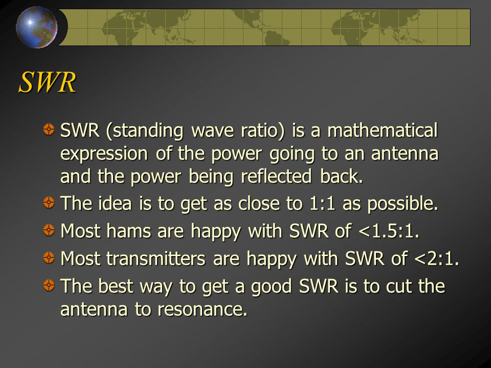 SWR SWR (standing wave ratio) is a mathematical expression of the power going to an antenna and the power being reflected back.