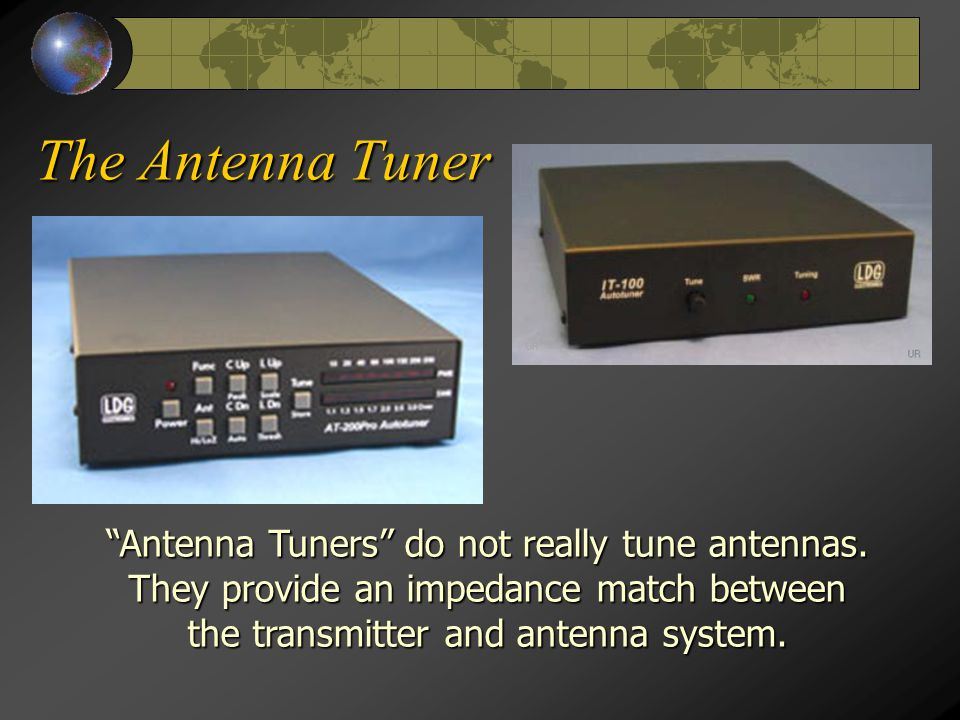 "The Antenna Tuner ""Antenna Tuners"" do not really tune antennas. They provide an impedance match between the transmitter and antenna system."