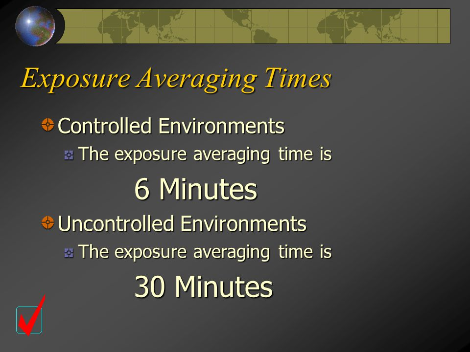 Exposure Averaging Times Controlled Environments The exposure averaging time is 6 Minutes Uncontrolled Environments The exposure averaging time is 30 Minutes