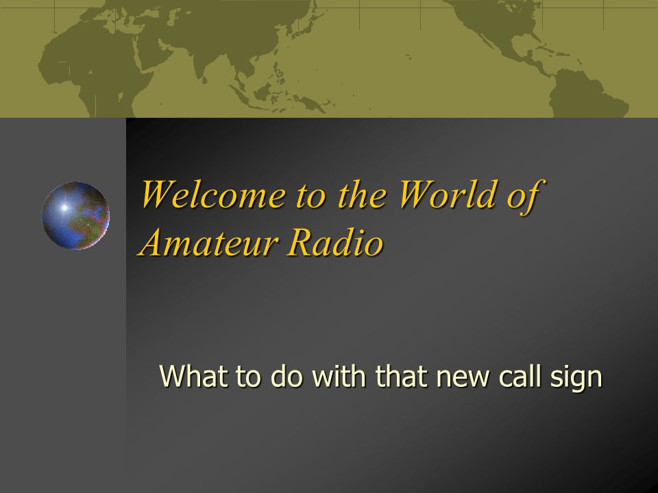 Welcome to the World of Amateur Radio What to do with that new call sign