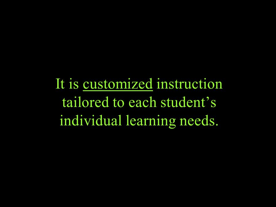 It is customized instruction tailored to each student's individual learning needs.