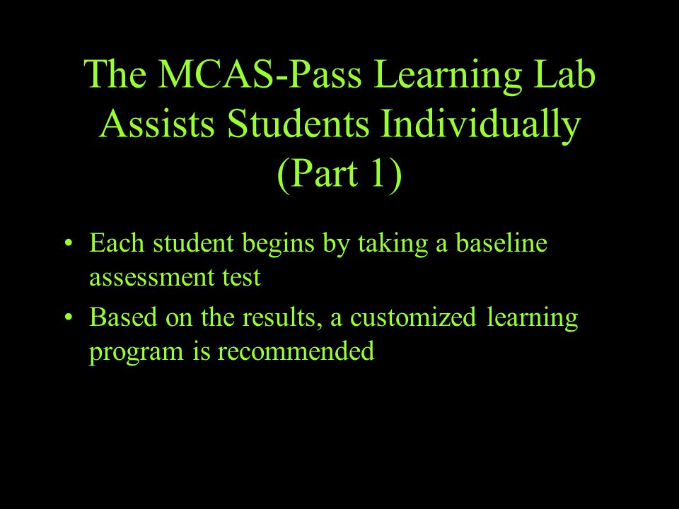The MCAS-Pass Learning Lab Assists Students Individually (Part 1) Each student begins by taking a baseline assessment test Based on the results, a customized learning program is recommended