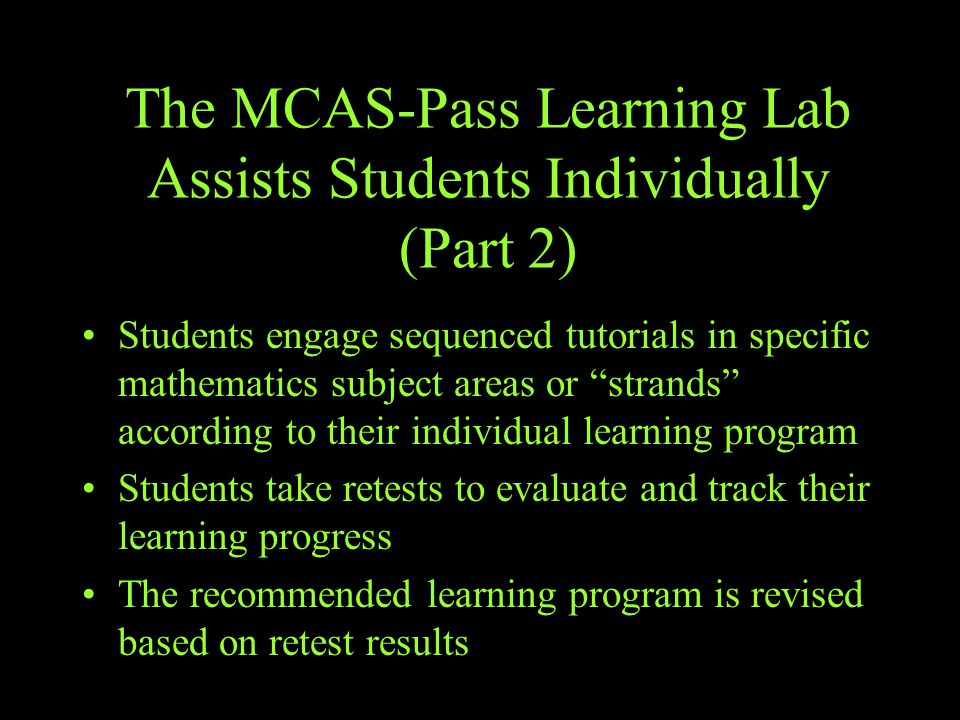 The MCAS-Pass Learning Lab Assists Students Individually (Part 2) Students engage sequenced tutorials in specific mathematics subject areas or strands according to their individual learning program Students take retests to evaluate and track their learning progress The recommended learning program is revised based on retest results