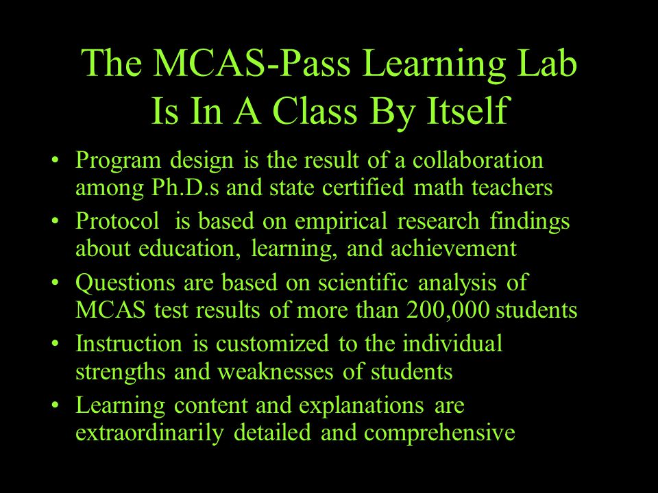 The MCAS-Pass Learning Lab Is In A Class By Itself Program design is the result of a collaboration among Ph.D.s and state certified math teachers Protocol is based on empirical research findings about education, learning, and achievement Questions are based on scientific analysis of MCAS test results of more than 200,000 students Instruction is customized to the individual strengths and weaknesses of students Learning content and explanations are extraordinarily detailed and comprehensive