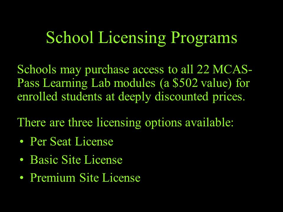 School Licensing Programs Per Seat License Basic Site License Premium Site License Schools may purchase access to all 22 MCAS- Pass Learning Lab modules (a $502 value) for enrolled students at deeply discounted prices.