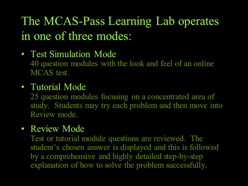 The MCAS-Pass Learning Lab operates in one of three modes: Test Simulation Mode 40 question modules with the look and feel of an online MCAS test.