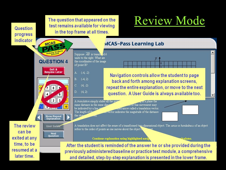 Review Mode After the student is reminded of the answer he or she provided during the previously administered baseline or practice test module, a comprehensive and detailed, step-by-step explanation is presented in the lower frame.