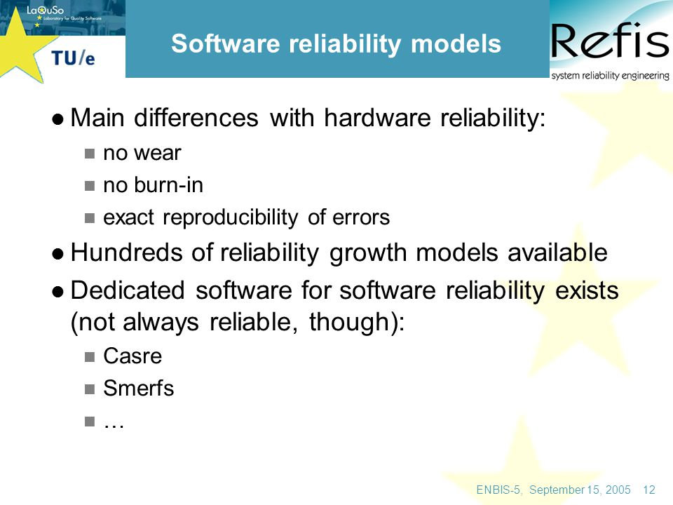 ENBIS-5, September 15, 2005 12 Software reliability models Main differences with hardware reliability: no wear no burn-in exact reproducibility of errors Hundreds of reliability growth models available Dedicated software for software reliability exists (not always reliable, though): Casre Smerfs …
