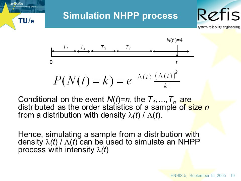 ENBIS-5, September 15, 2005 19 Simulation NHPP process Conditional on the event N(t)=n, the T 1,…,T n are distributed as the order statistics of a sample of size n from a distribution with density (t) /  (t).
