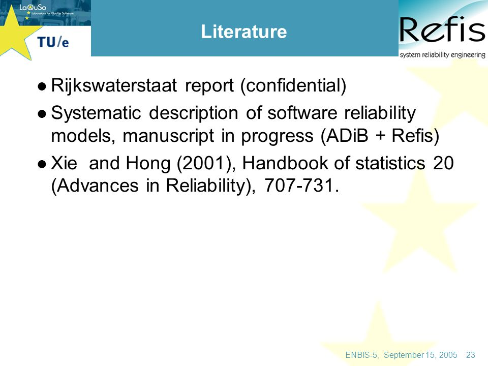 ENBIS-5, September 15, 2005 23 Literature Rijkswaterstaat report (confidential) Systematic description of software reliability models, manuscript in progress (ADiB + Refis) Xie and Hong (2001), Handbook of statistics 20 (Advances in Reliability), 707-731.