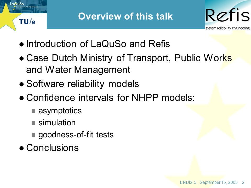 ENBIS-5, September 15, 2005 3 LaQuSo: Laboratory for Quality Software university based laboratory started at the Eindhoven University of Technology Radboud University (Nijmegen) has recently joined as partner statistics and probability group in math department at TU/e is one of the participating groups started in January 2004: 10 fte; will grow to 50 fte case-study driven in cooperation with industry statistics will be integrated part of testing and verification activities more information: www.laquso.com