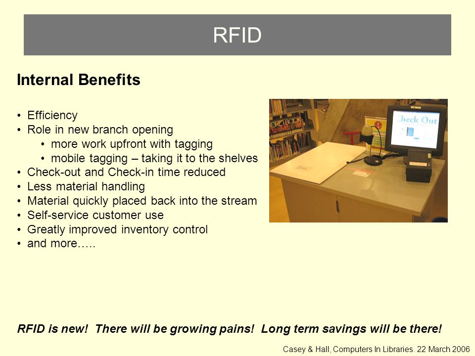 RFID Internal Benefits Efficiency Role in new branch opening more work upfront with tagging mobile tagging – taking it to the shelves Check-out and Check-in time reduced Less material handling Material quickly placed back into the stream Self-service customer use Greatly improved inventory control and more…..