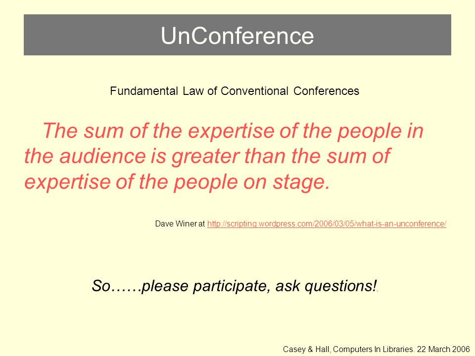 UnConference Fundamental Law of Conventional Conferences The sum of the expertise of the people in the audience is greater than the sum of expertise of the people on stage.
