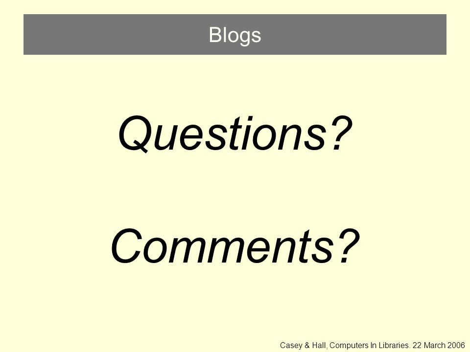 Blogs Questions Comments Casey & Hall, Computers In Libraries. 22 March 2006