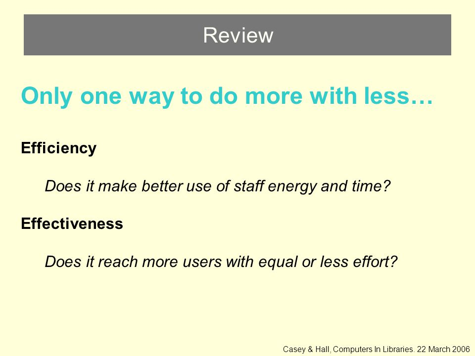 Review Only one way to do more with less… Efficiency Does it make better use of staff energy and time.