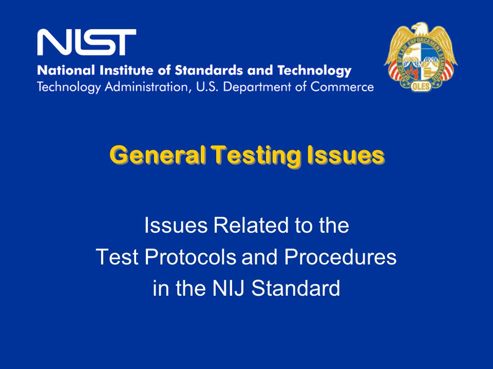 General Testing Issues Issues Related to the Test Protocols and Procedures in the NIJ Standard