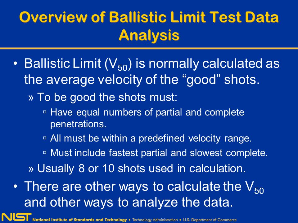 Overview of Ballistic Limit Test Data Analysis Ballistic Limit (V 50 ) is normally calculated as the average velocity of the good shots.