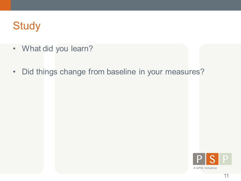 What did you learn? Did things change from baseline in your measures? Study 11