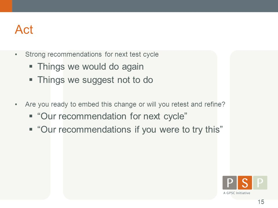 Act Strong recommendations for next test cycle  Things we would do again  Things we suggest not to do Are you ready to embed this change or will you retest and refine.